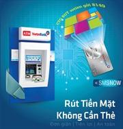 VietinBank triển khai dịch vụ rút tiền tại ATM không dùng thẻ