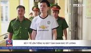 Bộ Y tế lên tiếng về việc bắt tạm giam bác sĩ Hoàng Công Lương