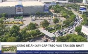 Dừng đề án xây dựng cáp treo 'giải cứu' sân bay Tân Sơn Nhất