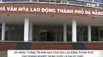 Thực hư việc Đà Nẵng bán nhà văn hóa cho DN Trung Quốc
